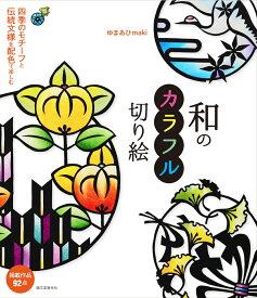 和のカラフル切り絵 四季のモチーフと伝統文様を配色で楽しむ [ ゆまあひmaki ]