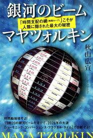 銀河のビーム マヤツォルキン 「時間支配の網(無限ループ)」こそが人類に隠された [ 秋山広宣 ]