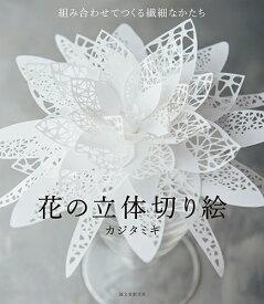 花の立体切り絵 組み合わせてつくる 繊細なかたち [ カジタミキ ]