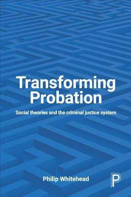 Transforming Probation: Social Theories and the Criminal Justice System [ Philip Whitehead ]