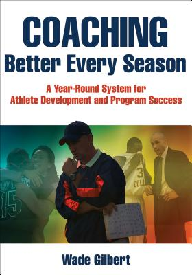 Coaching Better Every Season: A Year-Round System for Athlete Development and Program Success COACHING BETTER EVERY SEASON [ Wade Gilbert ]