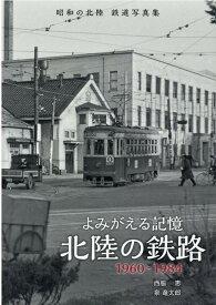 よみがえる記憶北陸の鉄路1960-1984 昭和の北陸鉄道写真集 [ 西脇恵 ]