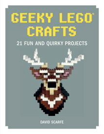 Geeky Lego Crafts: 21 Fun and Quirky Projects GEEKY LEGO CRAFTS [ David Scarfe ]