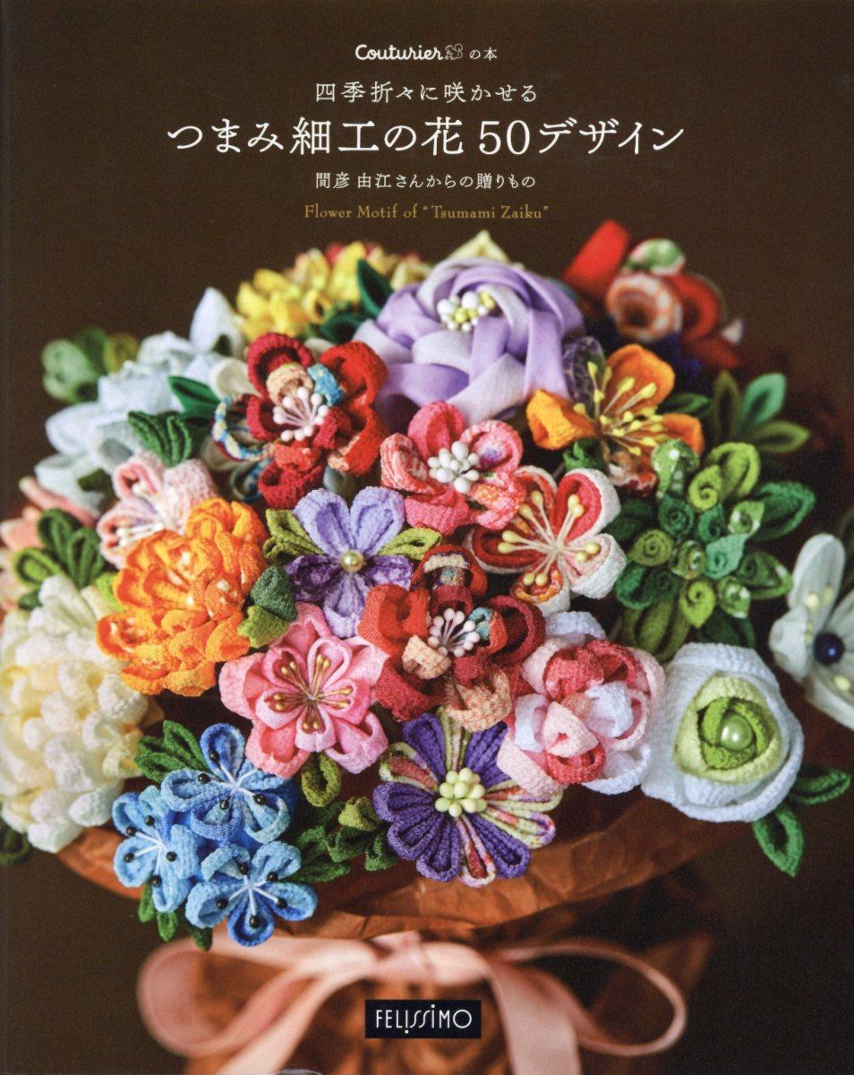 四季折々に咲かせるつまみ細工の花50デザイン Couturier[クチュリエ]の本 ([バラエティ])