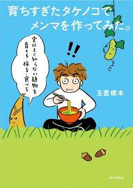 育ちすぎたタケノコでメンマを作ってみた。 実はよく知らない植物を育てる・採る・食べる [ 玉置 標本 ]