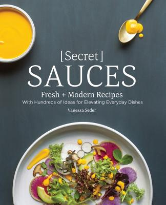 Secret Sauces: Fresh and Modern Recipes, with Hundreds of Ideas for Elevating Everyday Dishes SECRET SAUCES [ Vanessa Seder ]
