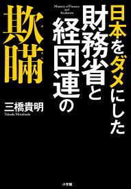 日本をダメにした財務省と経団連の欺瞞 [ 三橋 貴明 ]