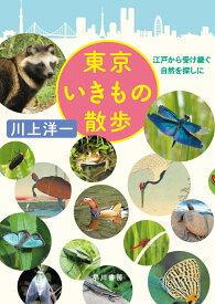 東京いきもの散歩 江戸から受け継ぐ自然を探しに [ 川上 洋一 ]