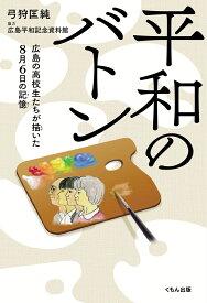平和のバトン 広島の高校生たちが描いた8月6日の記憶 [ 弓狩匡純 ]