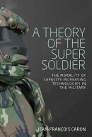 A Theory of the Super Soldier: The Morality of Capacity-Increasing Technologies in the Military