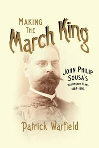 MakingtheMarchKing:JohnPhilipSousa'sWashingtonYears,1854-1893[PatrickWarfield]