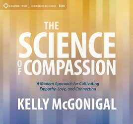 The Science of Compassion: A Modern Approach for Cultivating Empathy, Love, and Connection