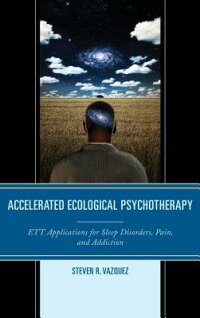 AcceleratedEcologicalPsychotherapy:EttApplicationsforSleepDisorders,Pain,andAddiction[StevenR.Vazquez]