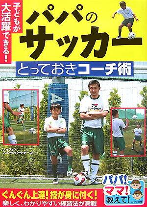子どもが大活躍できる!パパのサッカーとっておきコーチ術 パパ!ママ!教えて! [ ナイスク ]