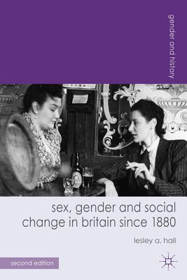 Sex, Gender and Social Change in Britain Since 1880 SEX GENDER & SOCIAL CHANGE-2E (Gender and History) [ Lesley A. Hall ]