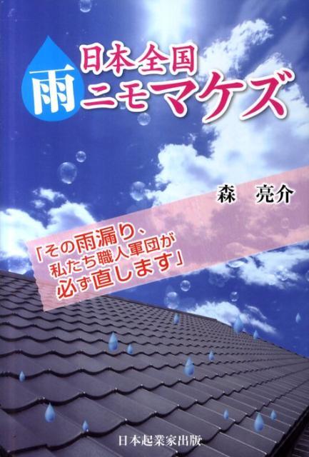 日本全国雨ニモマケズ その雨漏り、私たち職人軍団が必ず直します。 [ 森亮介 ]