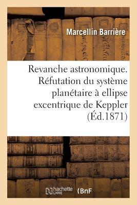 Revanche Astronomique. Refutation Du Systeme Planetaire a Ellipse Excentrique de Keppler = Revanche FRE-REVANCHE ASTRONOMIQUE REFU (Savoirs Et Traditions) [ Barriere ]