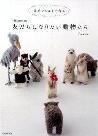 羊毛フェルトで作るhigumaの友だちになりたい動物たち [ higuma ]