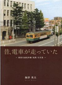 昔、電車が走っていた 新潟交通電車線(電鉄)写真集 [ 海津英夫 ]