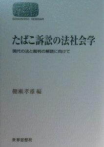たばこ訴訟の法社会学 現代の法と裁判の解読に向けて (Sekaishiso seminar) [ 棚瀬孝雄 ]