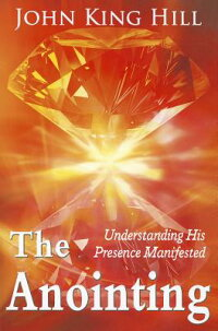 TheAnointing:UnderstandingHisPresenceManifested[JohnKingHill]