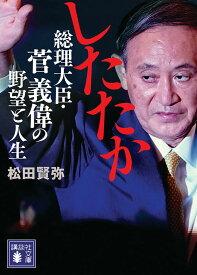 したたか 総理大臣・菅義偉の野望と人生 (講談社文庫) [ 松田 賢弥 ]