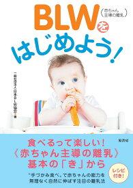 BLW(赤ちゃん主導の離乳)をはじめよう! [ 一般社団法人日本BLW協会 ]