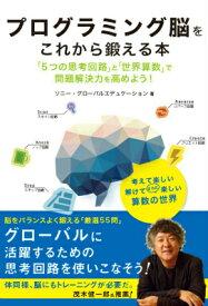 プログラミング脳をこれから鍛える本 「5つの思考回路」と「世界算数」で問題解決力を高め [ ソニー・グローバルエデュケーション ]