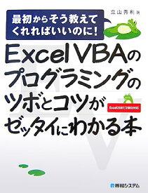 Excel VBAのプログラミングのツボとコツがゼッタイにわかる本 最初からそう教えてくれればいいのに! Excel [ 立山秀利 ]