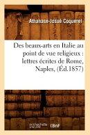 Des Beaux-Arts En Italie Au Point de Vue Religieux: Lettres crites de Rome, Naples, (d.1857)