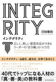INTEGRITY インテグリティ 正しく、美しい意思決定ができるリーダーの「自分軸」のつくり方 [ 岸田 雅裕 ]