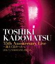 TOSHIKI KADOMATSU 35th Anniversary Live 〜逢えて良かった〜 2016.7.2 YOKOHAMA ARENA【Blu-ra...