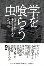 小説 学を喰らう虫 [ 北村 守 ]