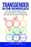 Transgender in the Workplace: The Complete Guide to the New Authenticity for Employers and Gender-Di