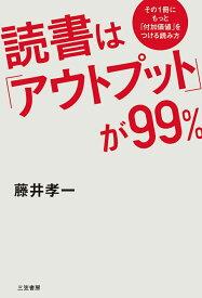 読書は「アウトプット」が99% その1冊にもっと「付加価値」をつける読み方 (単行本) [ 藤井 孝一 ]