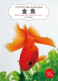 金魚 飼育の仕方、種類、水作り、病気のことがすぐわかる! (アクアリウム☆飼い方上手になれる!) [ 佐々木 浩之 ]