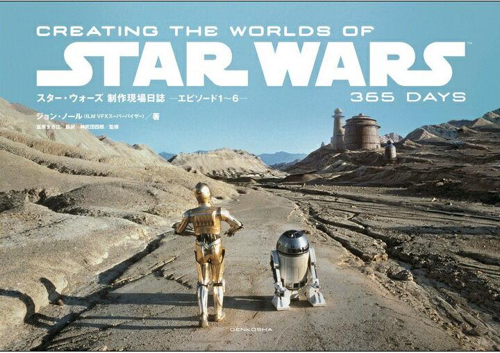 スター・ウォーズ 制作現場日誌 -エピソード1〜6- CREATING THE WORLDS OF STAR WARS 365 DAYS [ ジョン・ノール(ILM VFXスーパーバイザー) ]