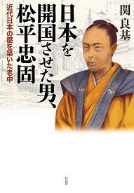 日本を開国させた男、松平忠固 近代日本の礎を築いた老中 [ 関良基 ]