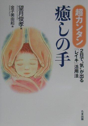 """超カンタン・癒しの手 2日で""""気""""が出る「レイキ」活用法 [ 望月俊孝 ]"""