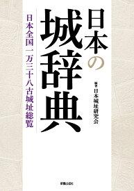 日本の城辞典 日本全国一万三十八古城址総覧 [ 日本城址研究会 ]
