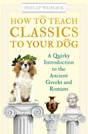 How to Teach Classics to Your Dog: A Quirky Introduction to the Ancient Greeks and Romans HT TEACH CLASSICS TO YOUR DOG [ Philip Womack ]
