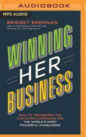Winning Her Business: How to Transform the Customer Experience for the World's Most Powerful Consume WINNING HER BUSINESS M [ Bridget Brennan ]
