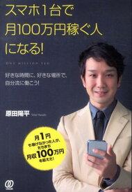 スマホ1台で月100万円稼ぐ人になる! 好きな時間に、好きな場所で、自分流に働こう! [ 原田陽平 ]