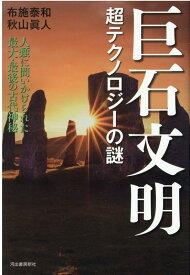 巨石文明 超テクノロジーの謎 人類に問いかけられた最大・最後の古代神秘 [ 布施 泰和 ]