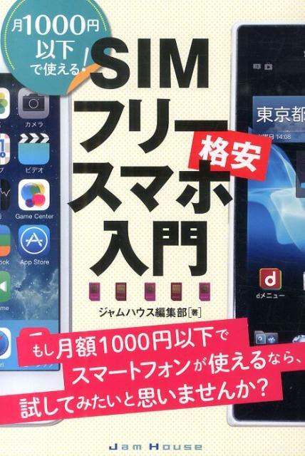 SIMフリースマホ入門 月1000円以下で使える! [ ジャムハウス ]