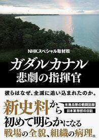 ガダルカナル 悲劇の指揮官 [ NHKスペシャル取材班 ]
