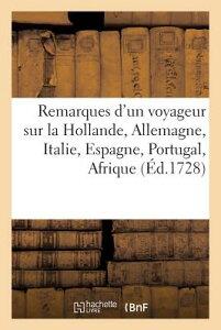 Remarques d'Un Voyageur Sur La Hollande, l'Allemagne, l'Italie, l'Espagne FRE-REMARQUES DUN VOYAGEUR SUR (Histoire) [ Sans Auteur ]