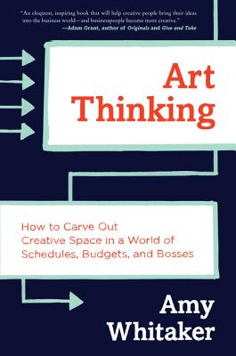 Art Thinking: How to Carve Out Creative Space in a World of Schedules, Budgets, and Bosses [ Amy Whitaker ]