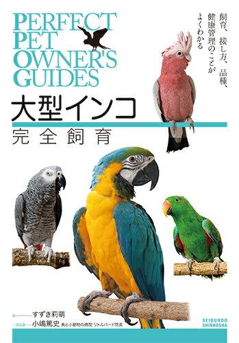 大型インコ完全飼育 飼育、接し方、品種、健康管理のことがよくわかる (Perfect Pet Owner's Guides) [ すずき 莉萌 ]