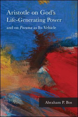 Aristotle on God's Life-Generating Power and on Pneuma as Its Vehicle ARISTOTLE ON GODS LIFE-GENERAT (Suny Ancient Greek Philosophy) [ Abraham P. Bos ]